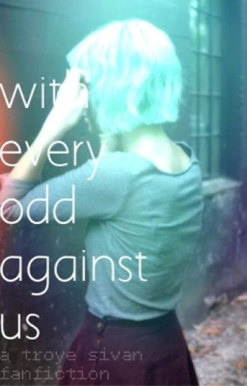 With Every odd Against us // Troye Sivan Fanfiction