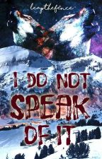 I Do Not Speak Of It by LeapTheFence