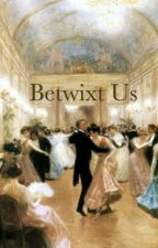 Betwixt Us by Heyer_And_There