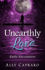 Unearthly Love: Early Encounters (Unearthly Love Supernatural Romance Series Book 1) by AllyCapraro