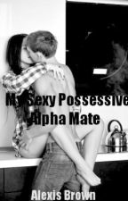 My Sexy And Possessive Alpha Mate ( HAS BEEN ABANDONED ) by Possess_Me