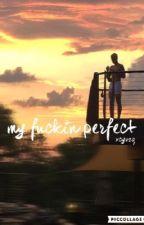 my fuckin perfect by xcyvzq