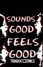 Sounds Good Feels Good (Traducciones) by xMalumSweet