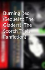 Burning Red (Sequel to The Gladers) (The Scorch Trials Fanfiction) by NatalieandOlivia