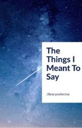 The Things I Meant To Say by TheYoungAtHeart