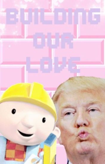 Building Our Love (Donald Trump x Bob The Builder)