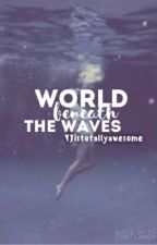 World Beneath the Waves by YJistotallyawesome