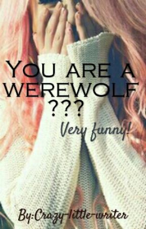 You are a werewolf??? Very funny! by Crazy-little-writer