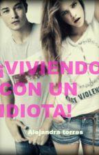 ¡VIVIENDO CON UN IDIOTA! by AlejandraTorres776