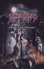 КРЕЩЕНДО ЛУГАРУ. by CAMELLIA-K-SECRET