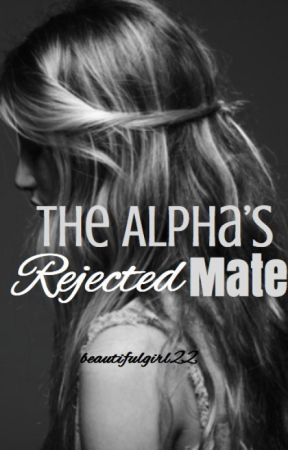 The Alpha's Rejected Mate by beautifulgirl22