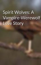 Spirit Wolves: A Vampire-Werewolf Love Story by Darkphoenixelias