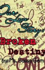 OUR LOVE STORY: Broken Destiny by Gemmosh