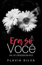 ERA VOCÊ - livro 01 - Desejo Da Pele by Flaviana_Autora