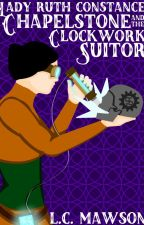 Lady Ruth Constance Chapelstone and the Clockwork Suitor by LCMawson