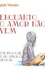Enquanto o amor não vem by EllenLorrany123