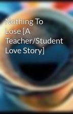 Nothing To Lose [A Teacher/Student Love Story] by -RockettGrrl