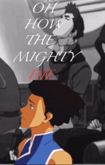 Oh How the Mighty Die (A LOK Fanfic) [Avatar: TLAB-LoK Watty Awards 2017]