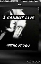 i cannot live without you by Pierce_the_Sirens24
