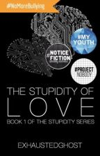 The Stupidity of Love (Book 1 of the Stupidity Series) by exhaustedghost