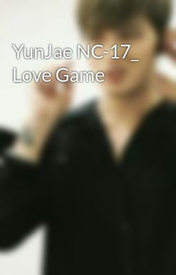YunJae NC-17_ Love Game