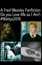 A Fred Weasley FF -Do You Love Me As I Am?-#Wattys2016 by VanessaSinger23