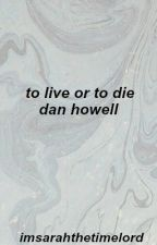To Live or To Die || Dan Howell by imsarahthetimelord