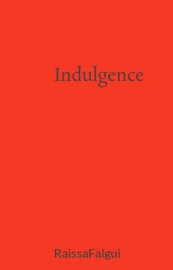 Indulgence - Raissa Falgui - Wattpad