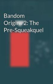 Bandom Origins 2: The Pre-Squeakquel by BuffaloDelorean