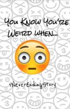 You Know You're Weird When... by carlygb23