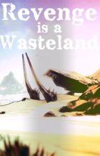 Revenge is a Wasteland by CreativelyStupid