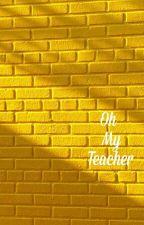 Oh My Teacher! by idiotpig