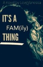 It's A Fam(ily) Thing. by LoveVanessa