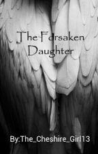 The Forsaken Daughter by The_Cheshire_Girl13