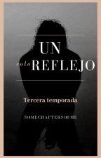 """ Un solo reflejo "" - 3a. Temporada. by SomechaptersOfme"