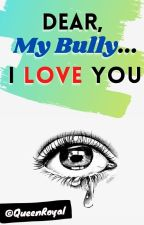 Dear, My Bully... I Love You ❤ *MB Love Story* by QueenRoyal