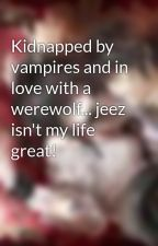 Kidnapped by vampires and in love with a werewolf... jeez isn't my life great! by Smurftastic92
