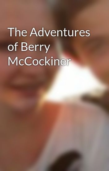 the adventures of berry mccockiner mobigalow wattpad
