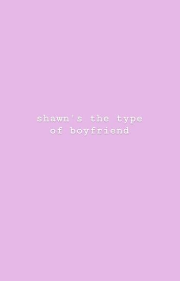 Shawn's the type of boyfriend; s.m