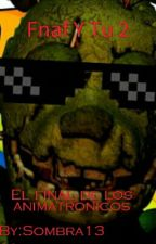 """FNAF Y TU 2 """"EL FINAL DE LOS ANIMATRONICOS"""" by SombraAndFandoms"""