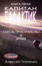 Капитан галактик. Книга пятая. Сквозь пространство и время. by Alexey_Tkachenko
