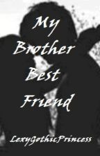 My Brother Best Friend by LexyGothicPrincess