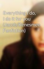 Everything I do, I do it for you (Jacob/Renesmee Fanfiction) by shastingsxx
