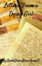 Letters From A Dying Girl by BookWormBree-Anna