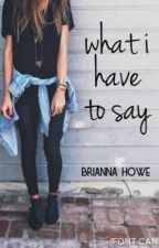 what i have to say by BriannaHowe1