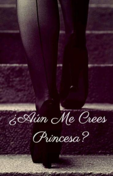 ¿Aún me crees Princesa?