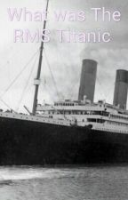 What Was The RMS Titanic by FranceU12