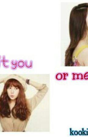 Is it you or me?(KPOP FANFIC) by myoongs