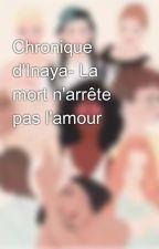 Chronique d'Inaya- La mort n'arrête pas l'amour by Inaya-m