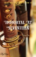Immortal at Seventeen|ON HOLD UNTIL MARCH 27th| by princessAarya